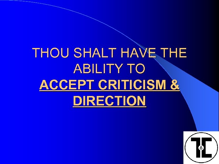 THOU SHALT HAVE THE ABILITY TO ACCEPT CRITICISM & DIRECTION