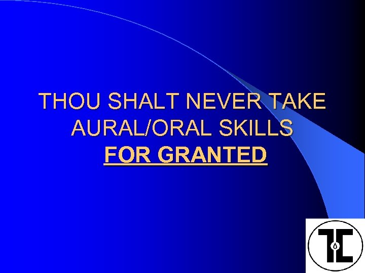 THOU SHALT NEVER TAKE AURAL/ORAL SKILLS FOR GRANTED