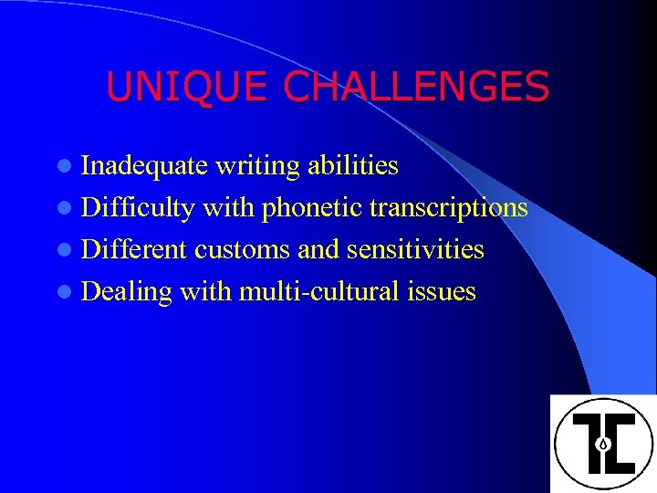 UNIQUE CHALLENGES l Inadequate writing abilities l Difficulty with phonetic transcriptions l Different customs
