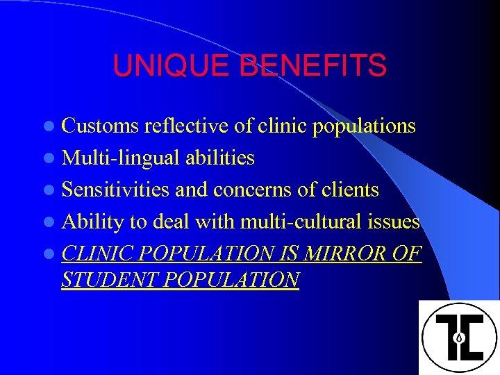 UNIQUE BENEFITS l Customs reflective of clinic populations l Multi-lingual abilities l Sensitivities and
