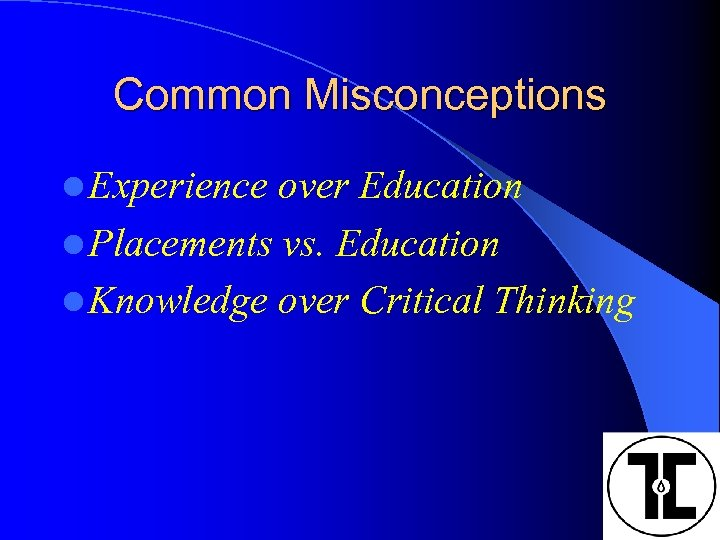 Common Misconceptions l Experience over Education l Placements vs. Education l Knowledge over Critical