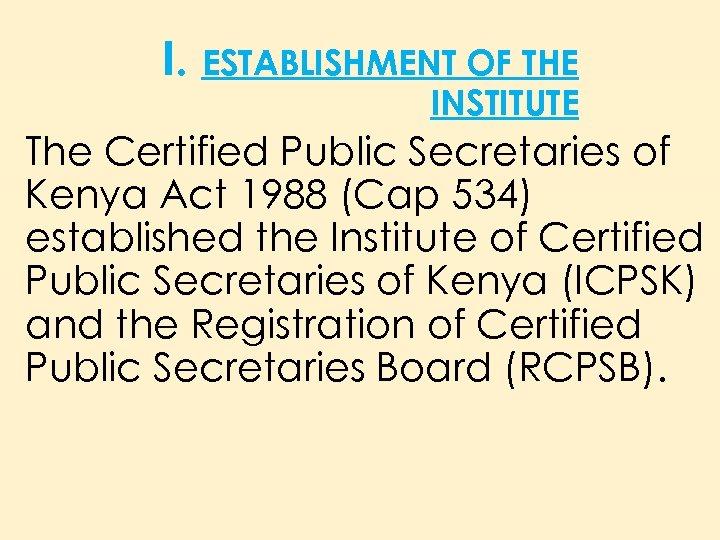 I. ESTABLISHMENT OF THE INSTITUTE The Certified Public Secretaries of Kenya Act 1988 (Cap