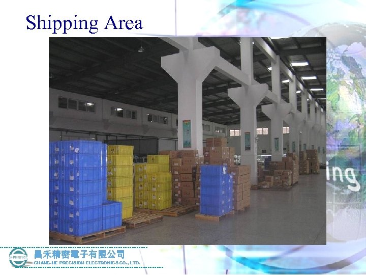 Shipping Area 昌禾精密電子有限公司 CHANG-HE PRECISION ELECTRONICS CO. , LTD.