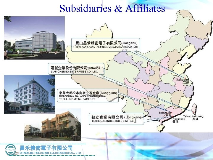 Subsidiaries & Affiliates 昌禾精密電子有限公司 CHANG-HE PRECISION ELECTRONICS CO. , LTD.