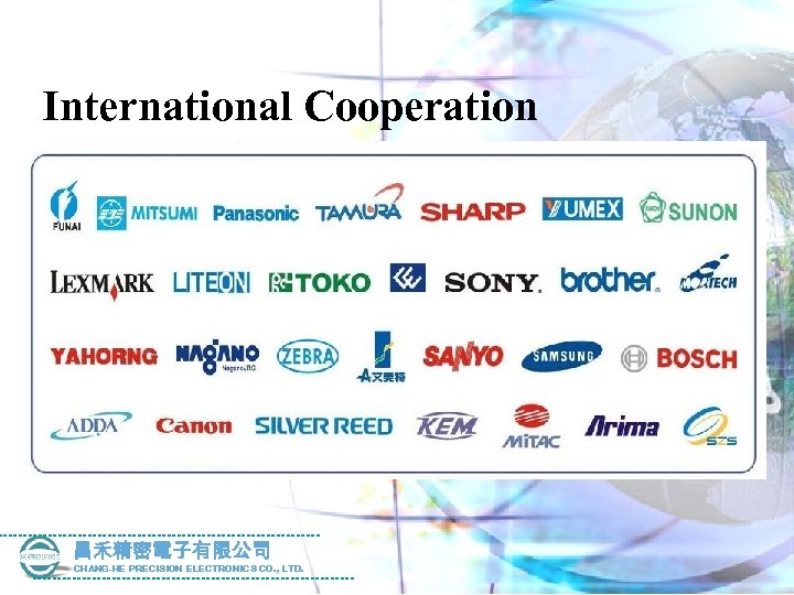 International Cooperation 昌禾精密電子有限公司 CHANG-HE PRECISION ELECTRONICS CO. , LTD.