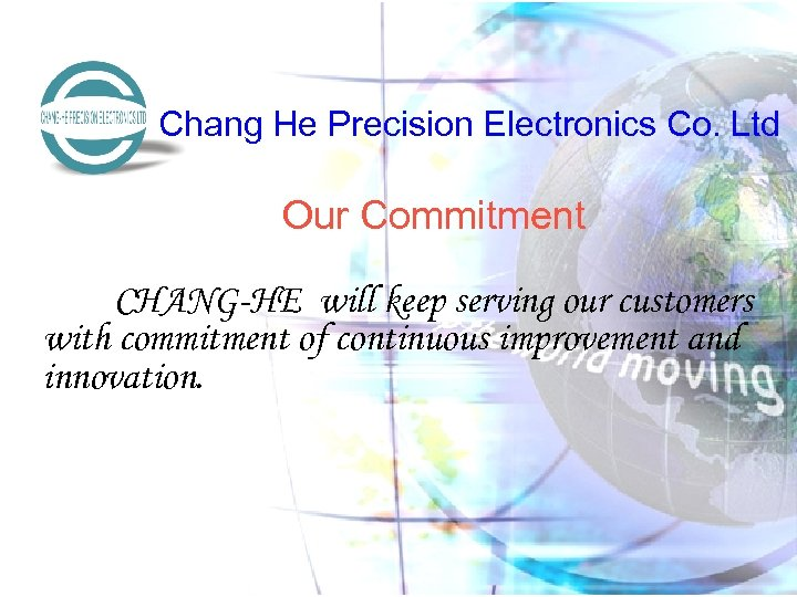 Chang He Precision Electronics Co. Ltd Our Commitment CHANG-HE will keep serving our customers