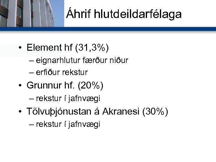 Áhrif hlutdeildarfélaga • Element hf (31, 3%) – eignarhlutur færður niður – erfiður rekstur