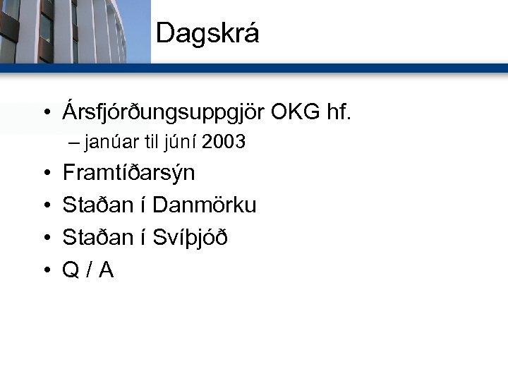 Dagskrá • Ársfjórðungsuppgjör OKG hf. – janúar til júní 2003 • • Framtíðarsýn Staðan