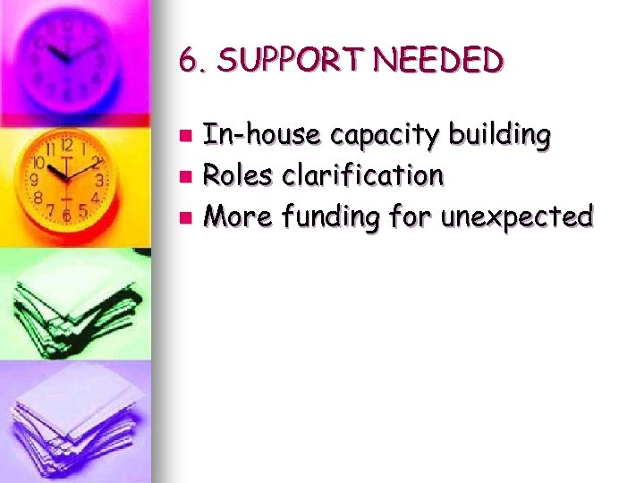6. SUPPORT NEEDED In-house capacity building n Roles clarification n More funding for unexpected