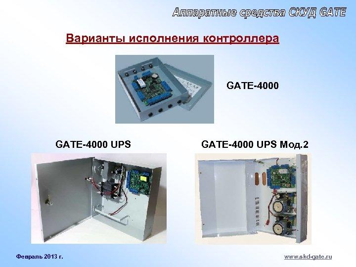 Варианты исполнения контроллера GATE-4000 UPS Февраль 2013 г. GATE-4000 UPS Мод. 2 www. skd-gate.