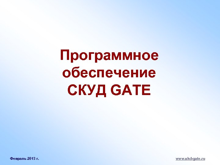 Программное обеспечение СКУД GATE Февраль 2013 г. www. skd-gate. ru
