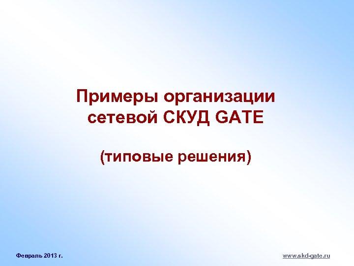 Примеры организации сетевой СКУД GATE (типовые решения) Февраль 2013 г. www. skd-gate. ru