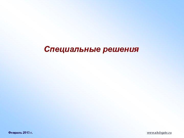 Специальные решения Февраль 2013 г. www. skd-gate. ru