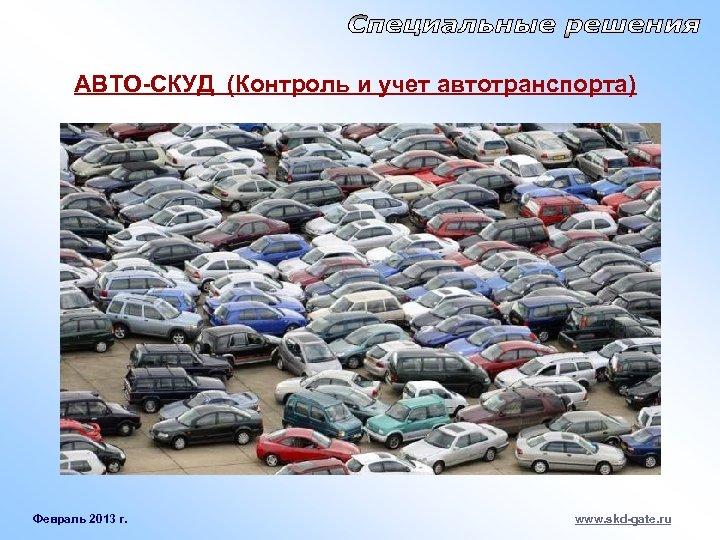 АВТО-СКУД (Контроль и учет автотранспорта) Февраль 2013 г. www. skd-gate. ru
