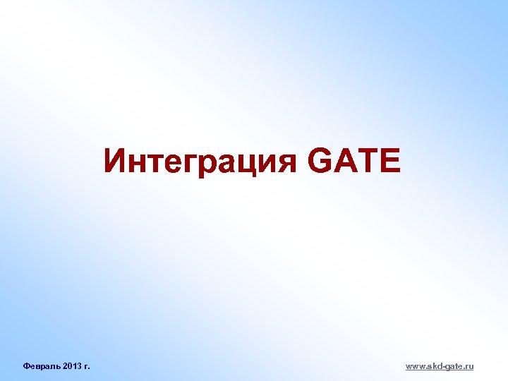 Интеграция GATE Февраль 2013 г. www. skd-gate. ru