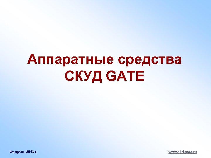 Аппаратные средства СКУД GATE Февраль 2013 г. www. skd-gate. ru