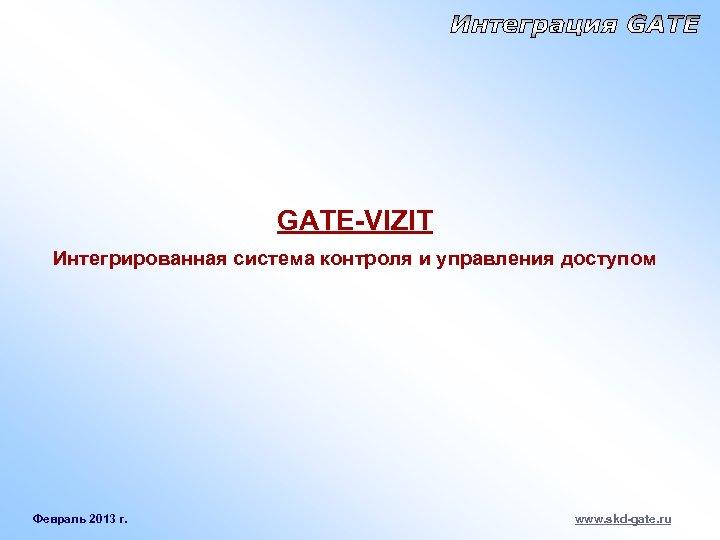 GATE-VIZIT Интегрированная система контроля и управления доступом Февраль 2013 г. www. skd-gate. ru