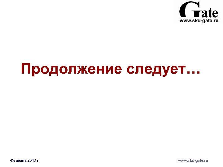 Продолжение следует… Февраль 2013 г. www. skd-gate. ru