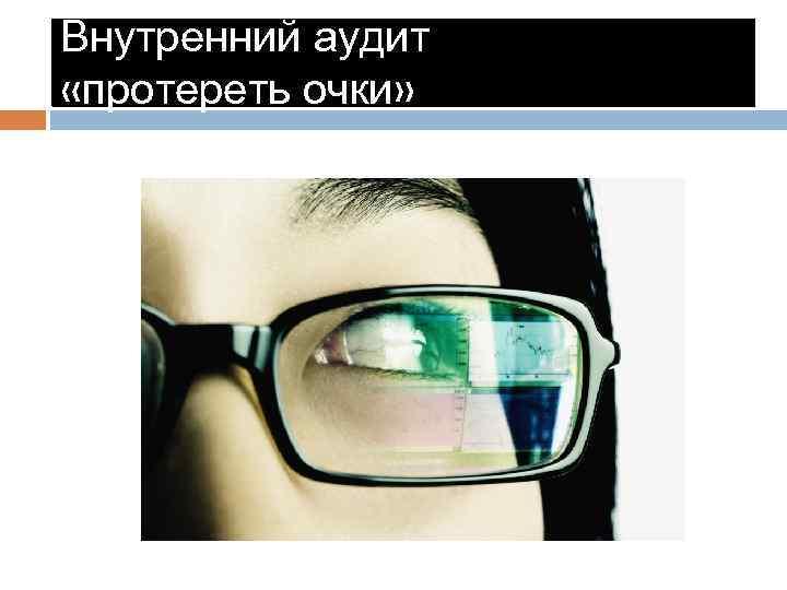 Внутренний аудит «протереть очки»