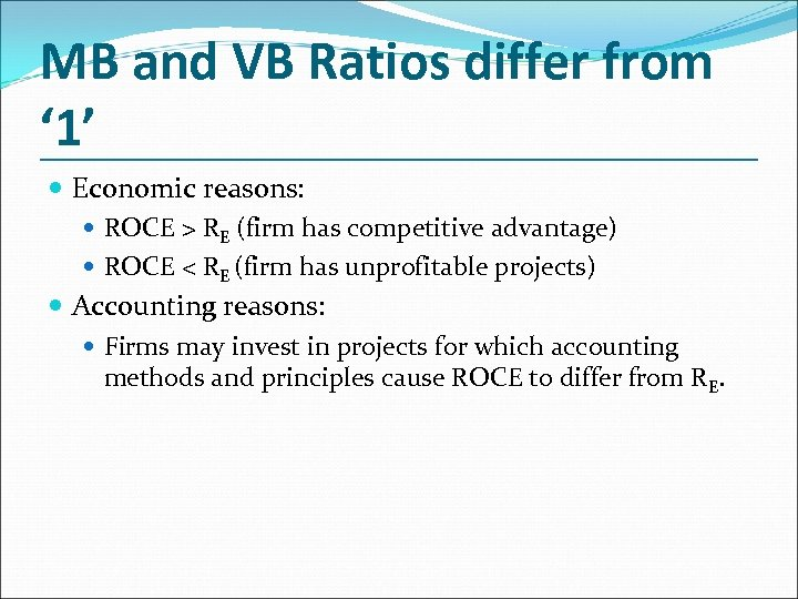 MB and VB Ratios differ from ' 1' Economic reasons: ROCE > RE (firm