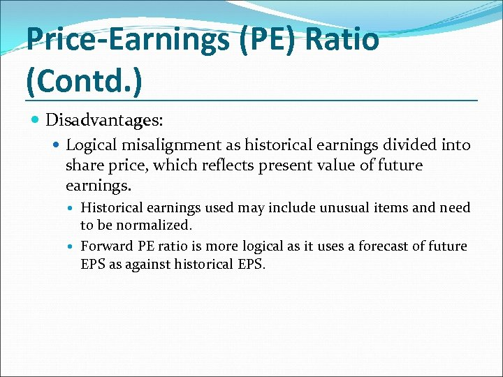Price-Earnings (PE) Ratio (Contd. ) Disadvantages: Logical misalignment as historical earnings divided into share