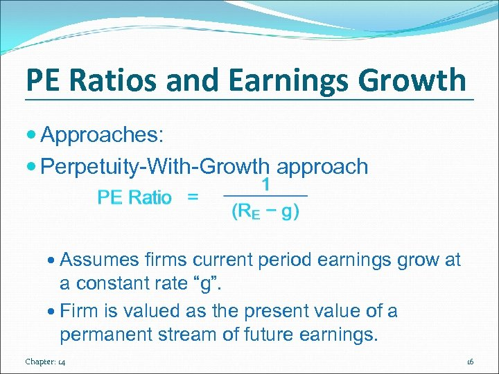 PE Ratios and Earnings Growth Approaches: Perpetuity-With-Growth approach Assumes firms current period earnings grow