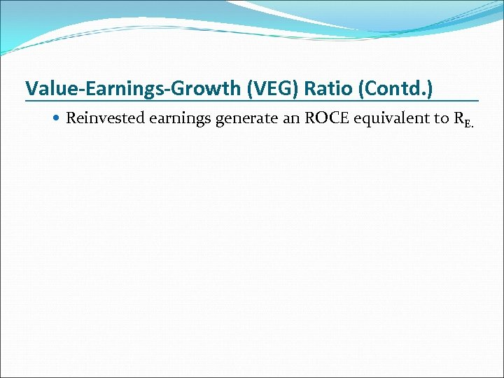 Value-Earnings-Growth (VEG) Ratio (Contd. ) Reinvested earnings generate an ROCE equivalent to RE.