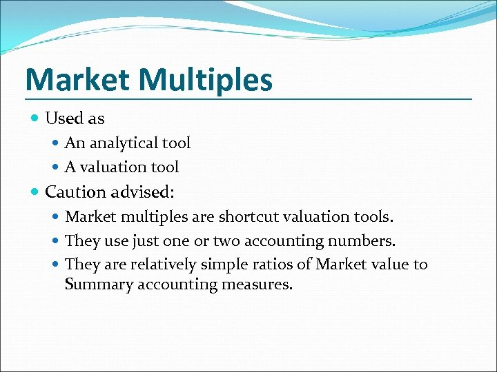 Market Multiples Used as An analytical tool A valuation tool Caution advised: Market multiples