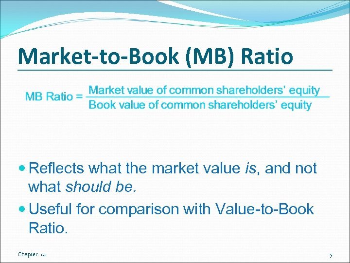 Market-to-Book (MB) Ratio Reflects what the market value is, and not what should be.