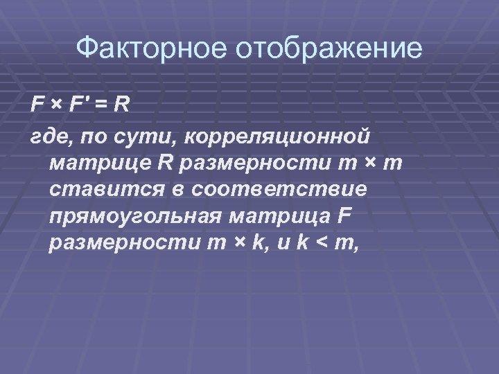 Факторное отображение F × F' = R где, по сути, корреляционной матрице R размерности