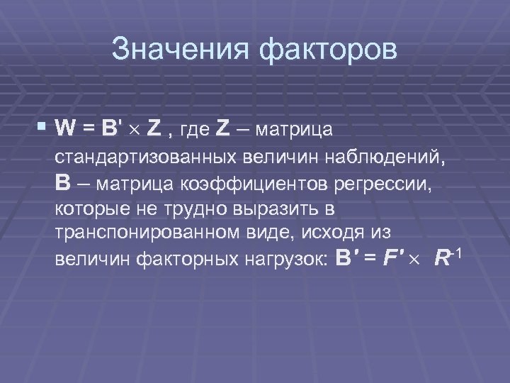 Значения факторов § W = B' Z , где Z – матрица стандартизованных величин