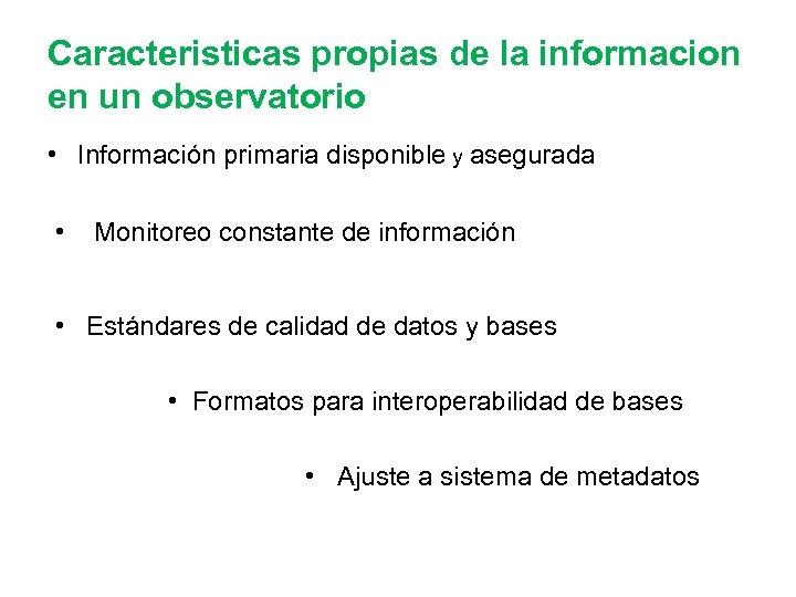 Caracteristicas propias de la informacion en un observatorio • Información primaria disponible y asegurada