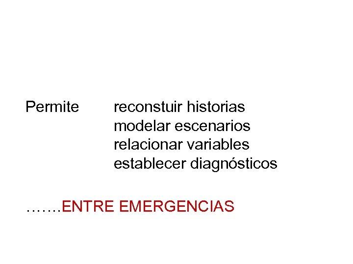 Permite reconstuir historias modelar escenarios relacionar variables establecer diagnósticos ……. ENTRE EMERGENCIAS