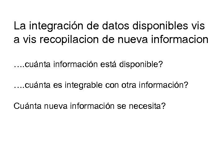 La integración de datos disponibles vis a vis recopilacion de nueva informacion …. cuánta