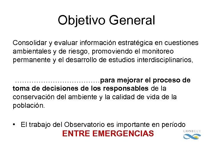 Objetivo General Consolidar y evaluar información estratégica en cuestiones ambientales y de riesgo, promoviendo