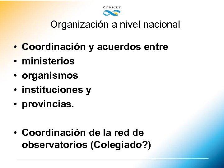 Organización a nivel nacional • • • Coordinación y acuerdos entre ministerios organismos instituciones