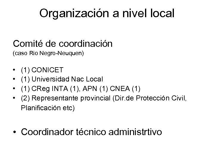 Organización a nivel local Comité de coordinación (caso Rio Negro-Neuquen) • • (1) CONICET
