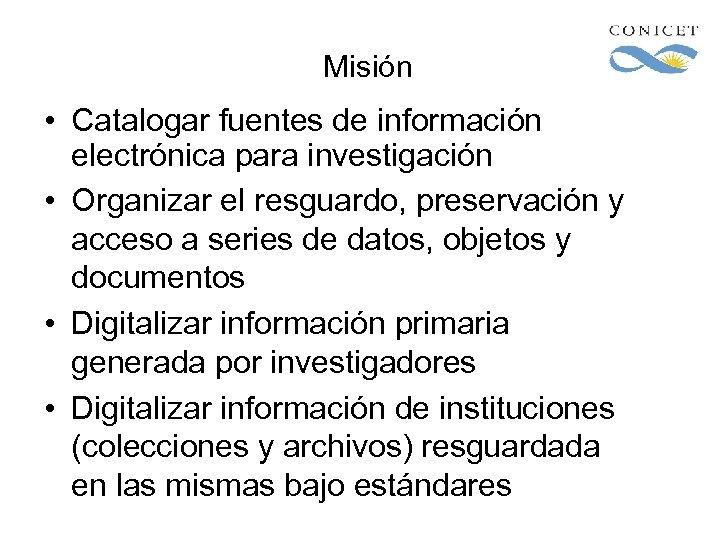 Misión • Catalogar fuentes de información electrónica para investigación • Organizar el resguardo, preservación