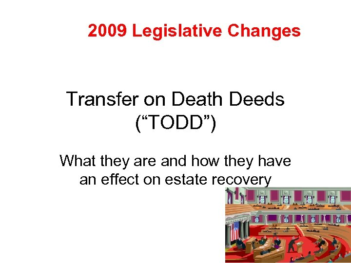 "2009 Legislative Changes Transfer on Death Deeds (""TODD"") What they are and how they"