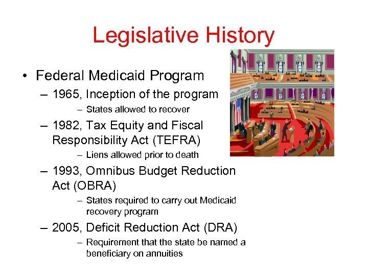 Legislative History • Federal Medicaid Program – 1965, Inception of the program – States