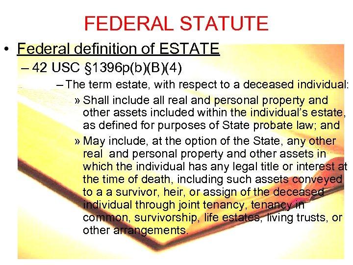 FEDERAL STATUTE • Federal definition of ESTATE – 42 USC § 1396 p(b)(B)(4) –