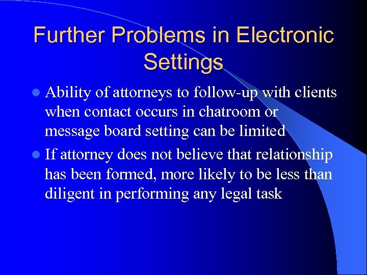 Further Problems in Electronic Settings l Ability of attorneys to follow-up with clients when