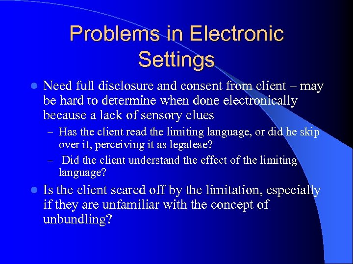 Problems in Electronic Settings l Need full disclosure and consent from client – may