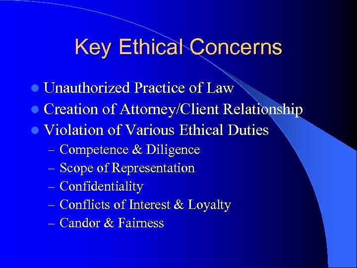 Key Ethical Concerns l Unauthorized Practice of Law l Creation of Attorney/Client Relationship l