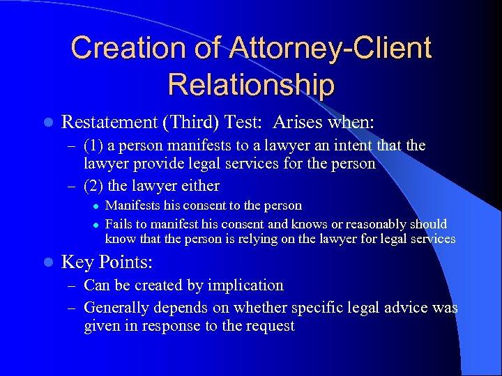 Creation of Attorney-Client Relationship l Restatement (Third) Test: Arises when: – (1) a person