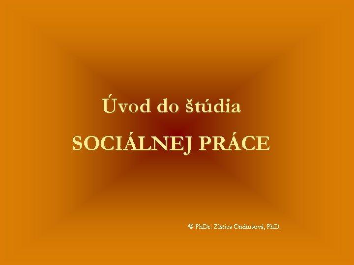 Úvod do štúdia SOCIÁLNEJ PRÁCE © Ph. Dr. Zlatica Ondrušová, Ph. D.