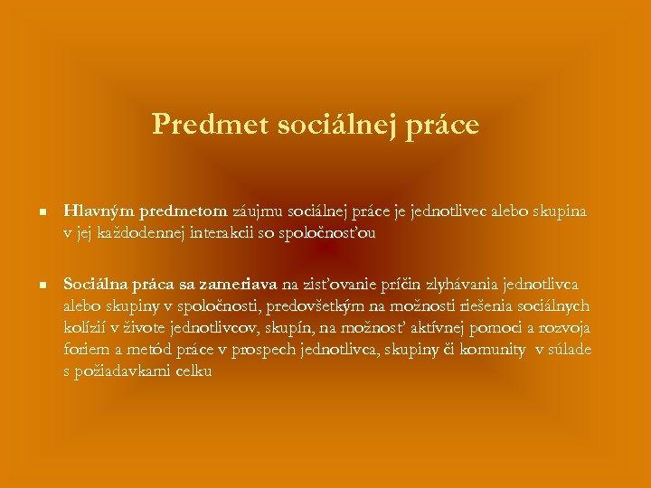 Predmet sociálnej práce n Hlavným predmetom záujmu sociálnej práce je jednotlivec alebo skupina v