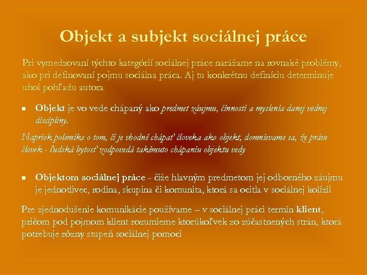 Objekt a subjekt sociálnej práce Pri vymedzovaní týchto kategórií sociálnej práce narážame na rovnaké