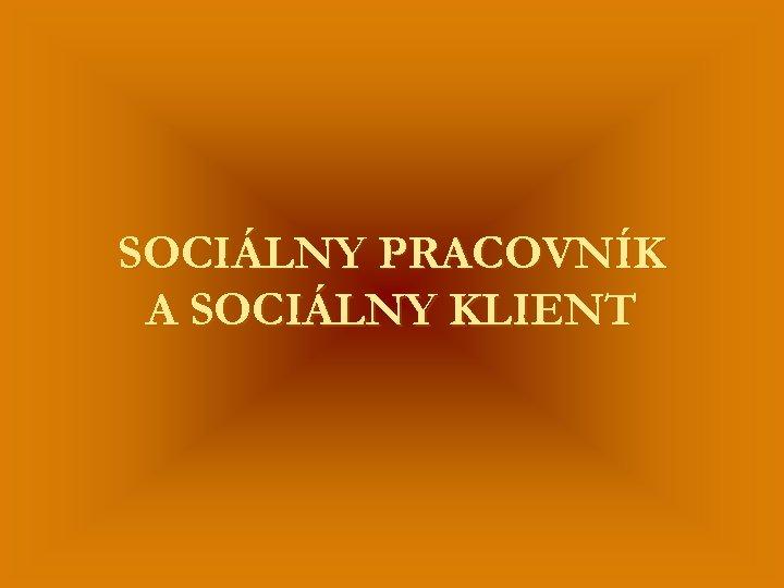 SOCIÁLNY PRACOVNÍK A SOCIÁLNY KLIENT