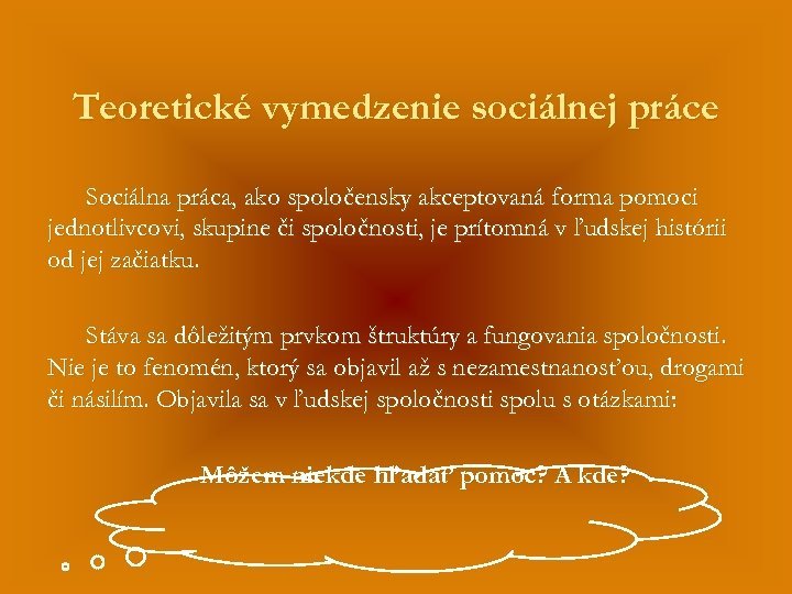 Teoretické vymedzenie sociálnej práce Sociálna práca, ako spoločensky akceptovaná forma pomoci jednotlivcovi, skupine či